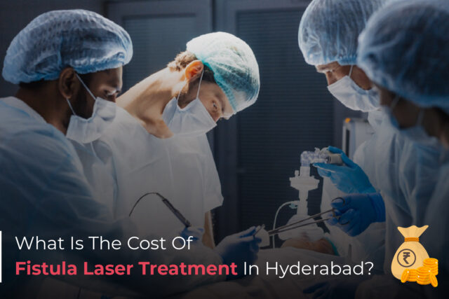 What is The Cost of Fistula Laser Treatment in Hyderabad?